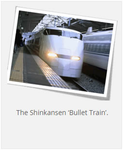 The Shinkansen 'Bullet Train'.